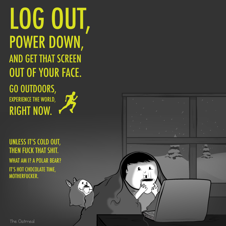 log out power down and get that screen out of your face