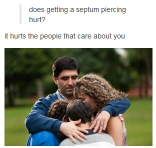 does getting a septum piercing hurt?, it hurts the people that care about you