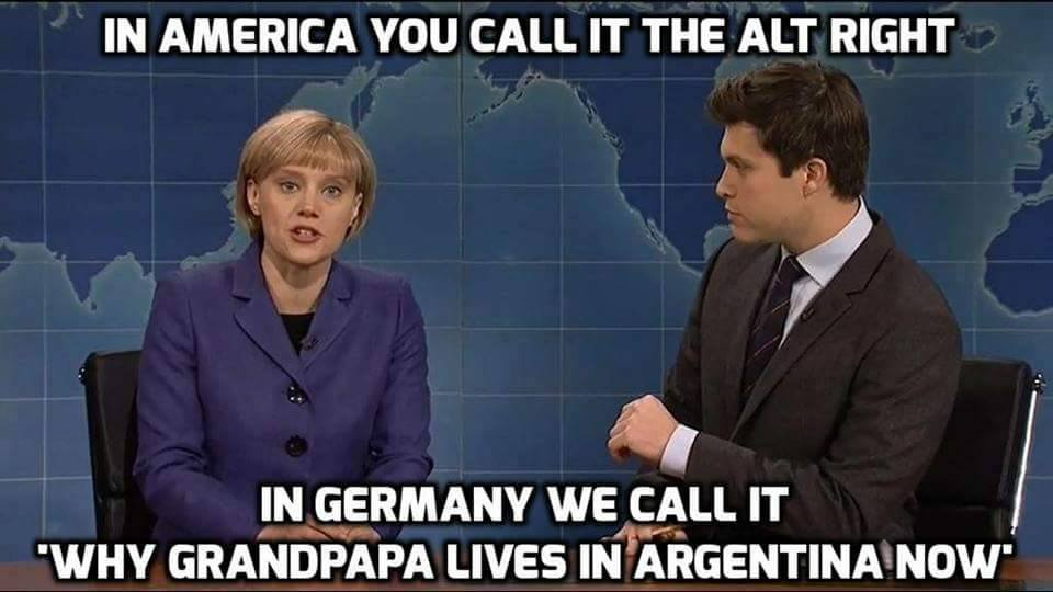 in american you call it the alt right, in germany we call it why grandpapa lives in argentina now