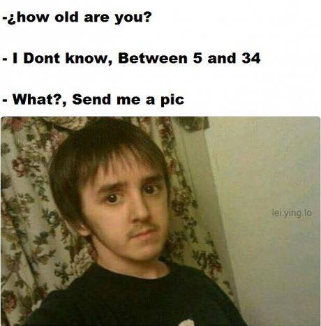 how old are you, i don't know between 5 and 34, what? send me a pic
