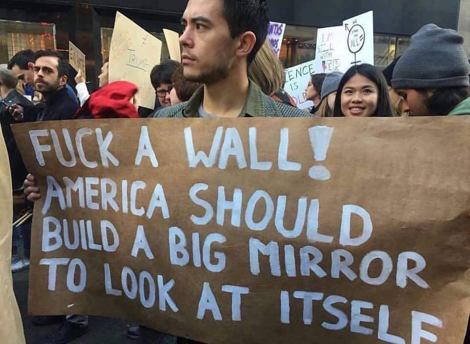 fuck a wall, america should build a big mirror to look at itself