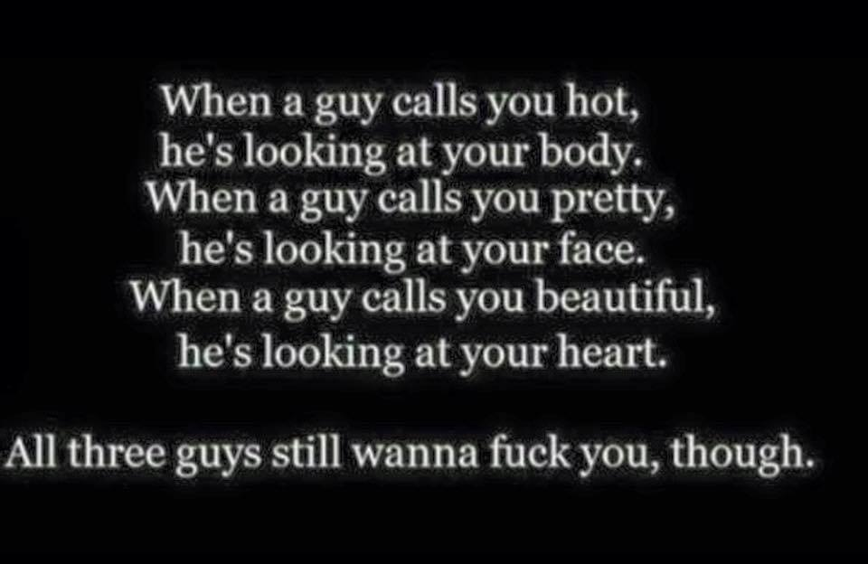 when  guy calls you hot, he's looking at your body, when a guy calls you pretty, he's looking at your face, when a guy calls you beautiful, he's looking at your heart, all three guys still want to fuck you though