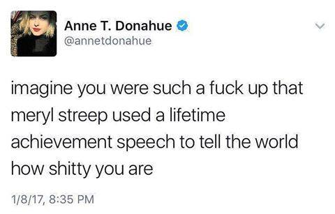 imagine you were such a fuck up that meryl streep used a lifetime achievement award to tell the world how shitty you are