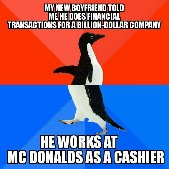 my new boyfriend told me he does financial transactions for a billion dollar company, he's a cashier at mcdonalds, socially awkward penguin, meme