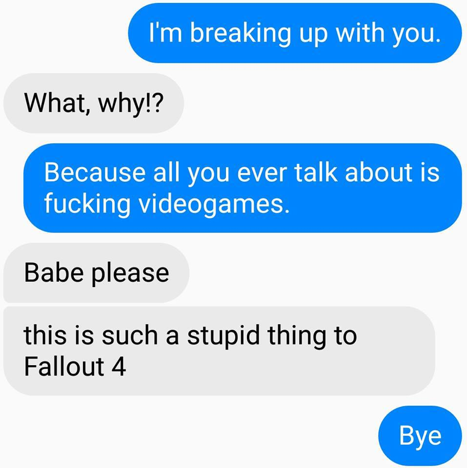 i'm breaking up with you, what why?, because all you ever talk about if fucking videogames, babe please, this is such a stupid thing to fallout 4