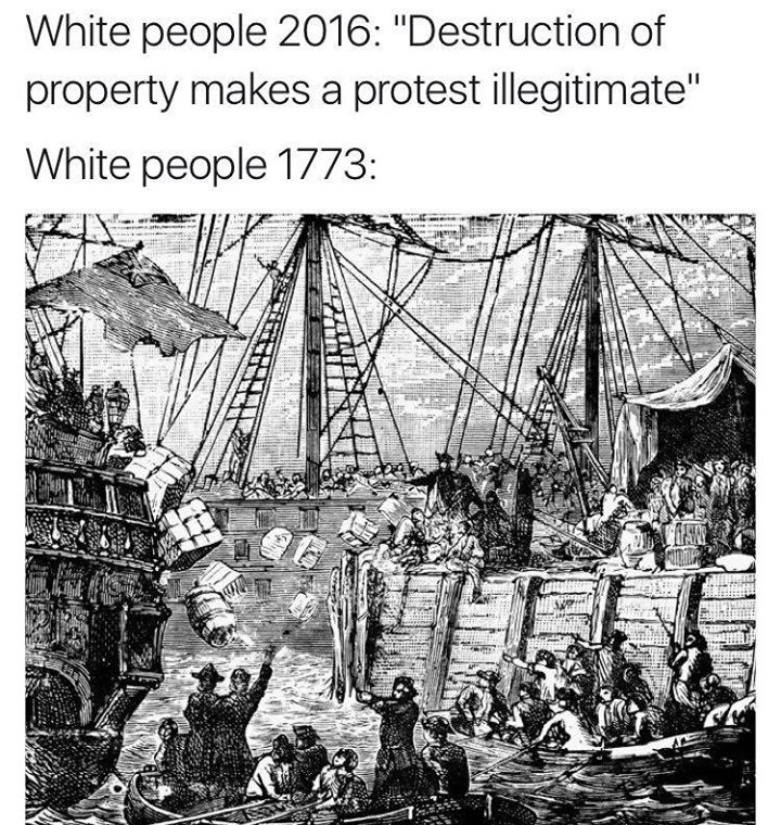 white people 2016, destruction of property makes a protest illegitimate, white people 1773 throwing tea overboard