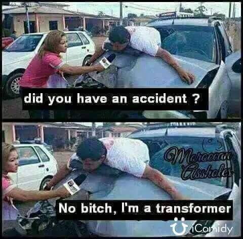 did you have an accident, no bitch i'm a transformer