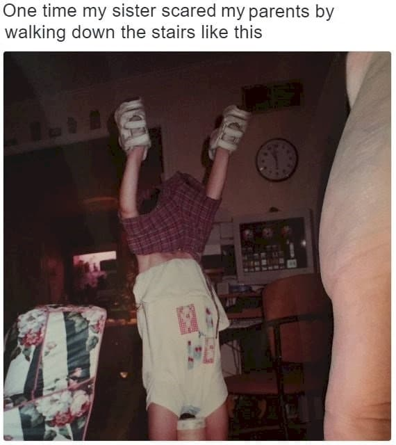 one time my sister scared my parents by walking down the stairs like this, clothes upside down