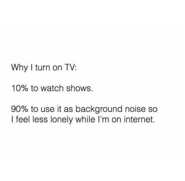 why i turn on tv, 10% to watch shows, 90% to use it as background noise so i feel less lonely while i'm on the internet
