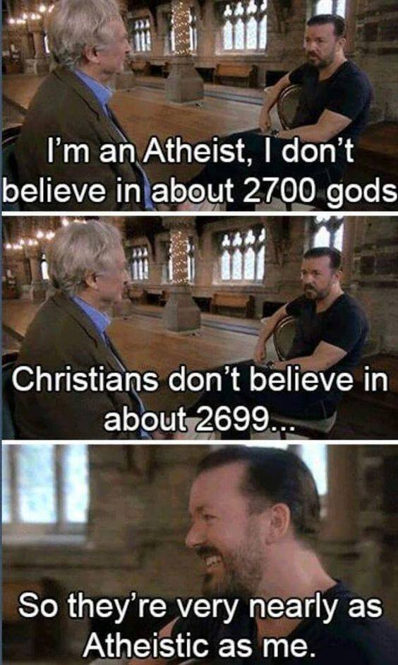 i'm an atheist, i don't believe in about 2700 gods, christians don't believe in about 2699, so they're very nearly as atheistic as me