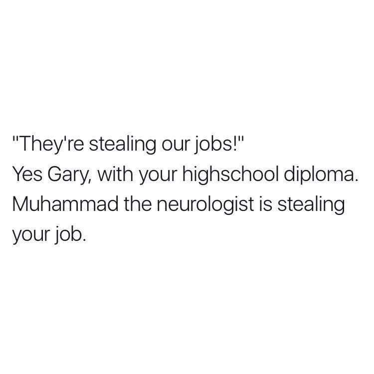 they're stealing our jobs, yes gary with your high school diploma muhammad the neurologist is stealing your job