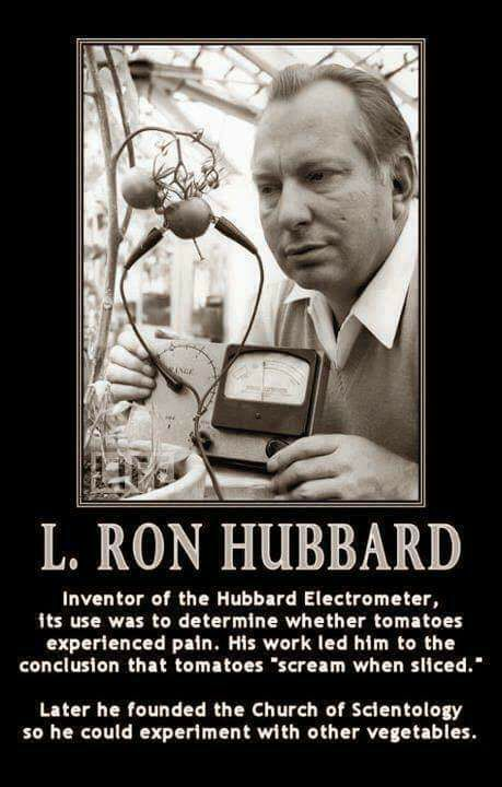 l. ron hubbard, inventor of the hubbard electrometer, its use was to determine whether tomatoes experienced pain, his work led him to the conclusion that tomatoes scream when sliced, later he founded the church of scientology
