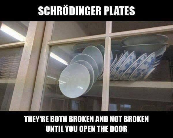 schrodinger plates, they are both broken and not broken until you open that door