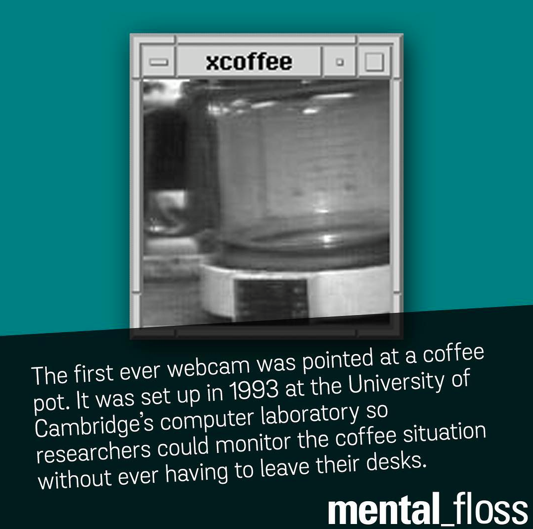 the first ever webcam was pointed at a coffee pot, it was set up in 1993 at the university of cambridge's computer laboratory so researchers could monitor the coffee situations without ever having to leave their desks