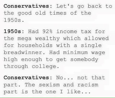 let's go back to the good old times of the 1950s, had 92% income tax for the mega wealthy which allowed for households with a single breadwinner, had minimum wage high enough to get somebody through college, the sexism and racism