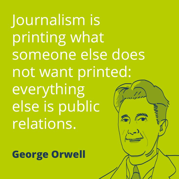journalism is printing what someone else does not want printed, everything else is public relations, george orwell