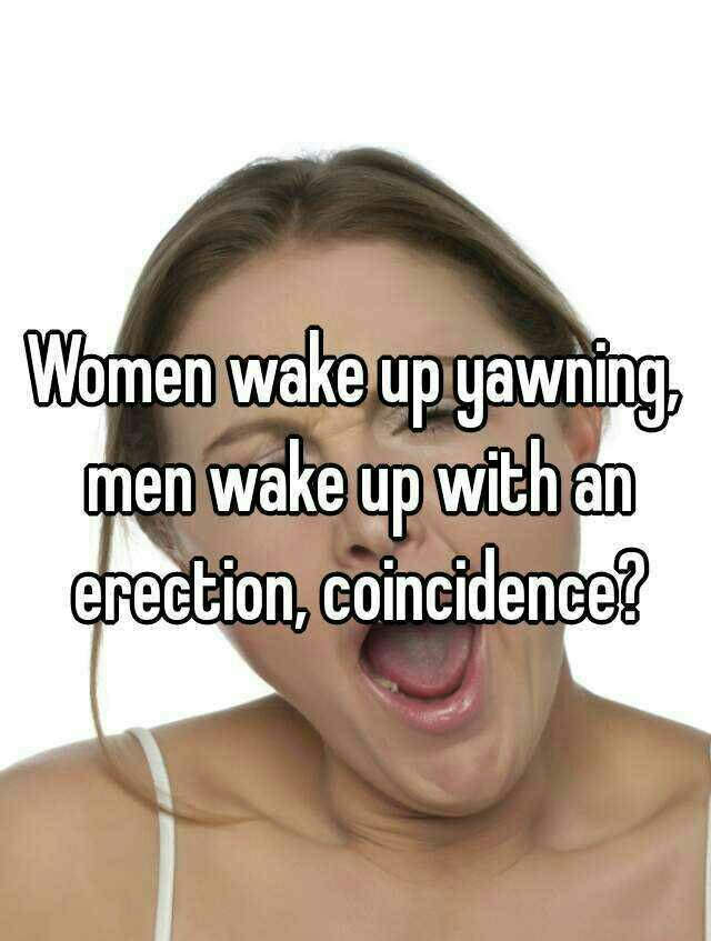 women wake up yawning, men wake up with an erection, coincidence?