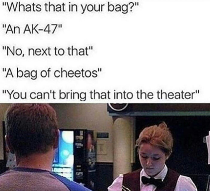 what's that in your bag, an ak-47, no next to that, a bag of cheetos, yeah you can't bring that into the theater