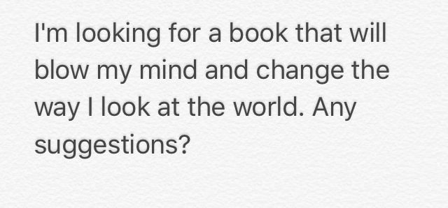 i'm looking for a book that will blow my mind and change the way i look at the world, any suggestions?