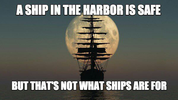 a ship in the harbour is safe, but that's not what ships are for