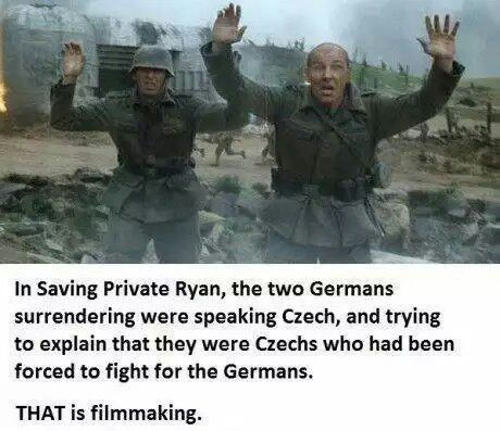 in saving private ryan, the two germans surrendering were speaking czech, and trying to explain that they were czechs who had been forced to fight for the germans, that is filmmaking
