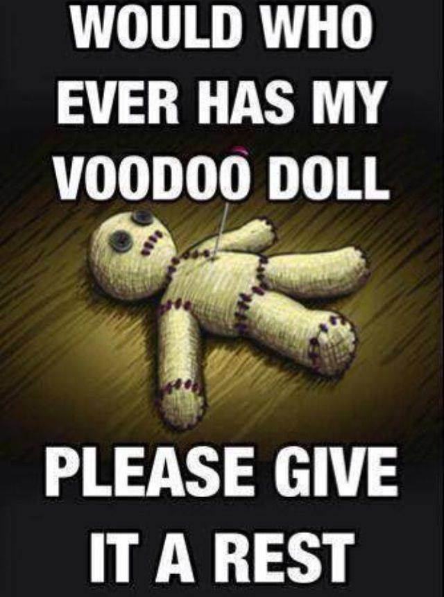 would who ever has my voodoo doll please give it a rest