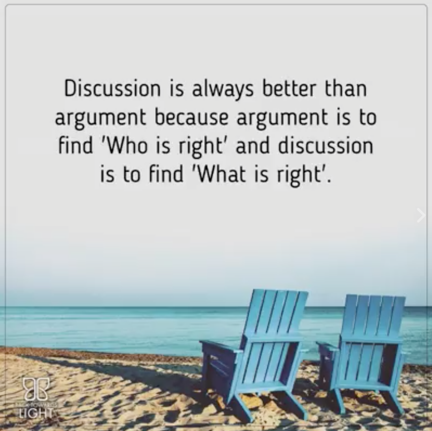 discussion is always better than argument because argument is to find, who is right, and discussion is to find, what is right