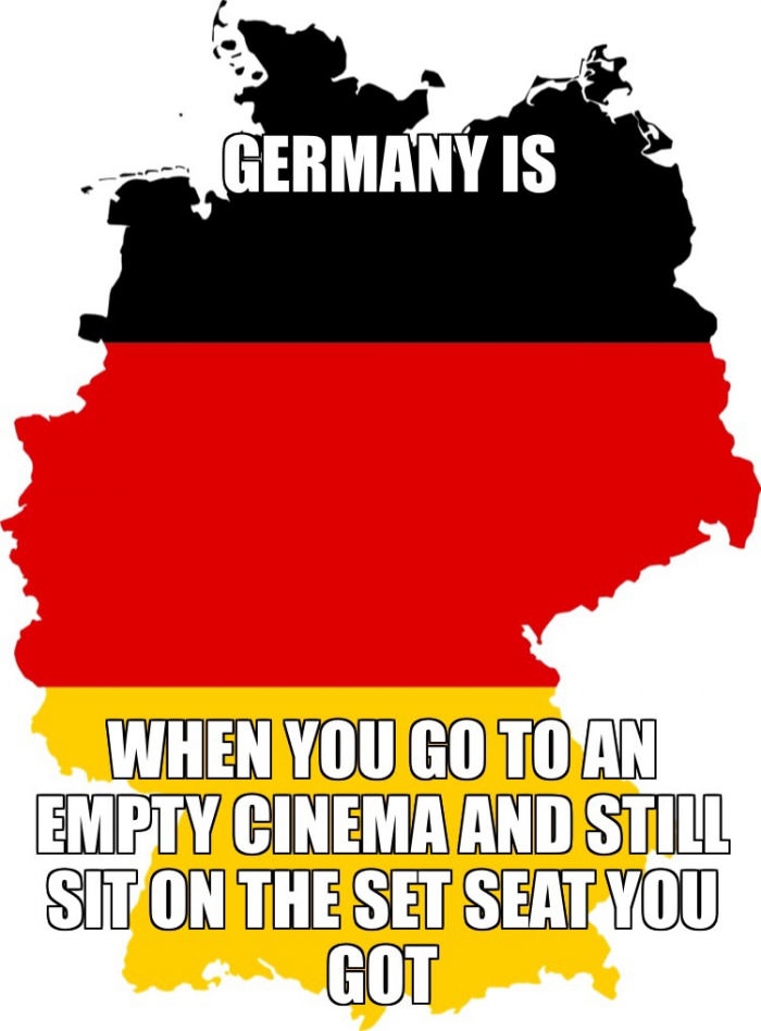 germany is when you go to an empty cinema and still sit on the set seat you got
