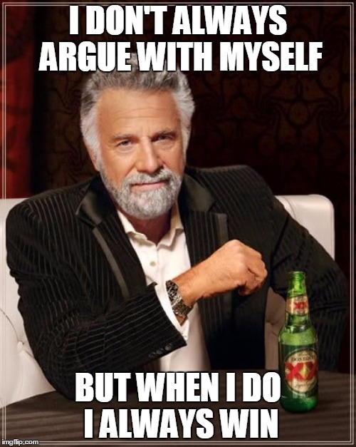 i don't always argue with myself, but when i do i always win, world's most interesting man, meme