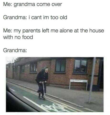 grandma come over, i can't i'm too old, my parents left me alone at the house with no food, grandma on scooter