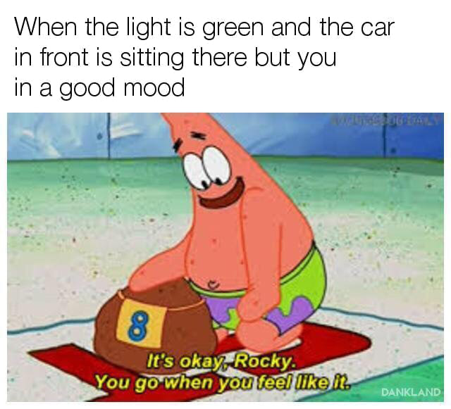 when the light is green and the car in front is sitting there but you in a good mood, it's okay rocky, you go when you feel like it