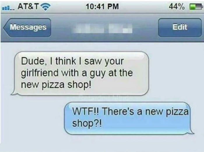 dude i think i saw your girlfriend with a guy at the new pizza shop, wtf there's a new pizza shop?, text message