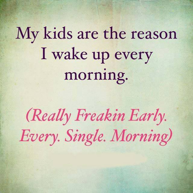 my kids are the reason i wake up every morning, really freakin early, every single morning