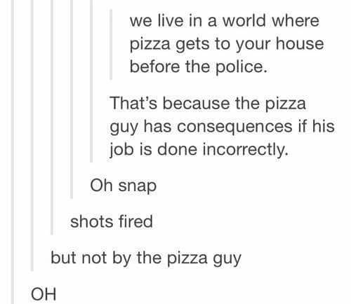 we live in a world where pizza gets to your house before the police, that's because the pizza guy has consequences if his job is done incorrectly, shots fired