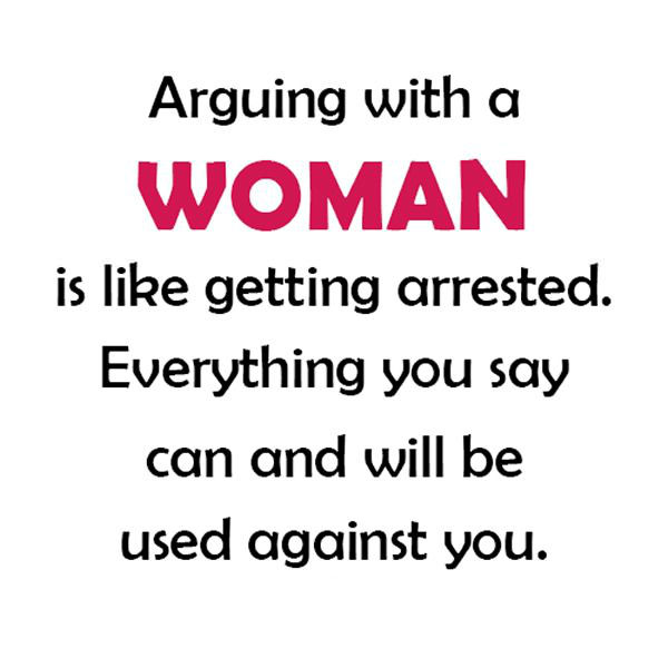 arguing with a woman is like getting arrested, everything you say can and will be held against you