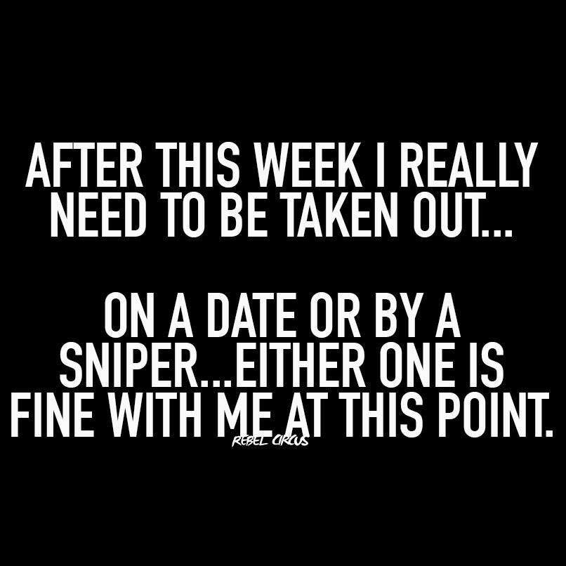 after this week i really need to be taken out, on a date or by a sniper, either one is fine with me at this point