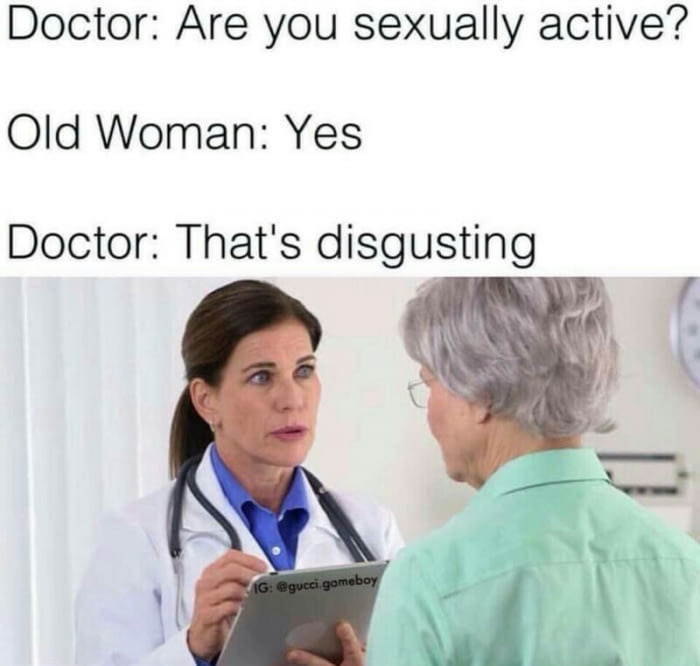 are you sexually active?, old woman, yes, that's disgusting, doctor