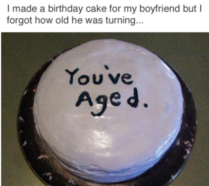 i made a birthday cake for my boyfriend but i forgot how old he was turning, you've aged