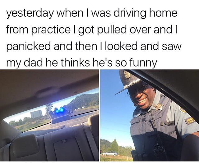 yesterday i when i was driving home from practice, i got pulled over and i panicked and then i looked and say my dad, he thinks he's so funny