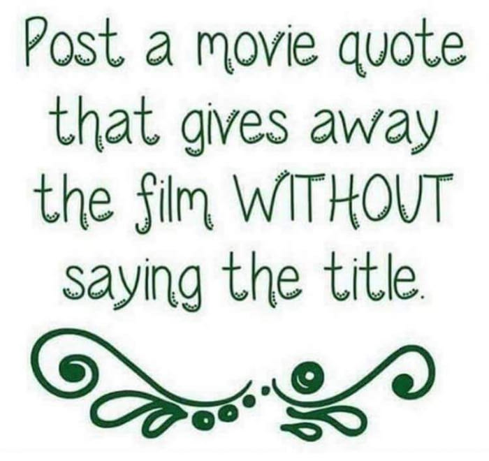 post a movie quote that gives away the film without saying the title