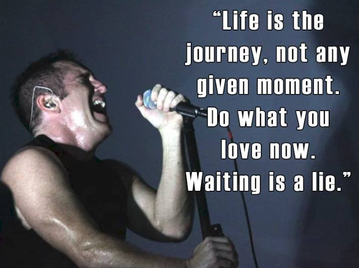 life is the journey, not any given moment, do what you love now, waiting is a lie