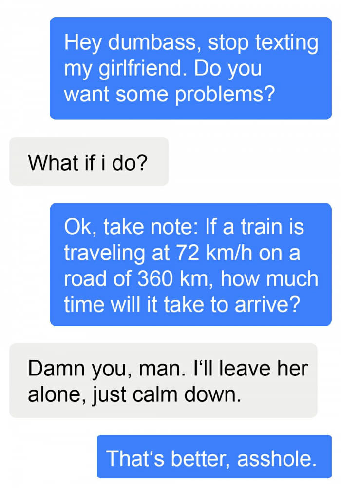 hey dumbs stop texting my girlfriend, do you want some problems?, what if i do, ok take note, if a train is traveling at 72kmh on a road of 360km, how much time will it take to arrive