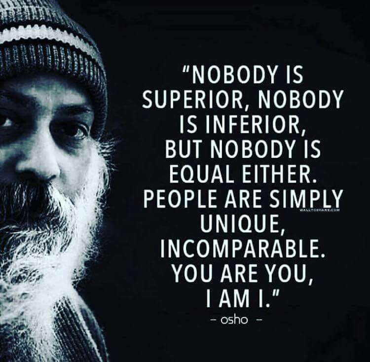 nobody is superior, nobody is inferior, but nobody is equal either, people are simply unique, incomparable
