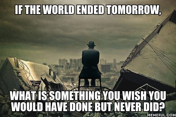 if the world ended tomorrow, what is something you wish you would have done but never did, meme