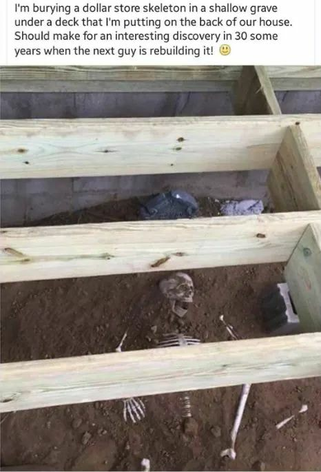 i'm burying a dollar store skeleton in a shallow grave under a deck that i'm putting on the back of our house, should make for an interesting discovery in 30 some years when the next guy is rebuilding it, troll, prank