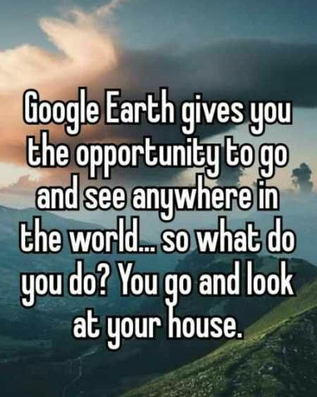 google earth gives you the opportunity to go and see anywhere in the world, so what do you do?, you go and look at your house