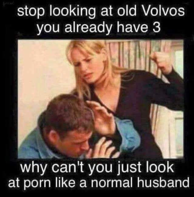 stop looking at old volvos, you already have three, why can't you just look at porn like a normal husband