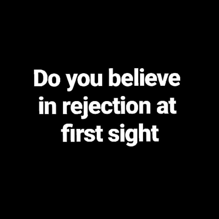 do you believe in rejection at first sight?