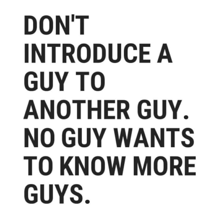 don't introduce a guy to another guy, no guy wants to know more guys