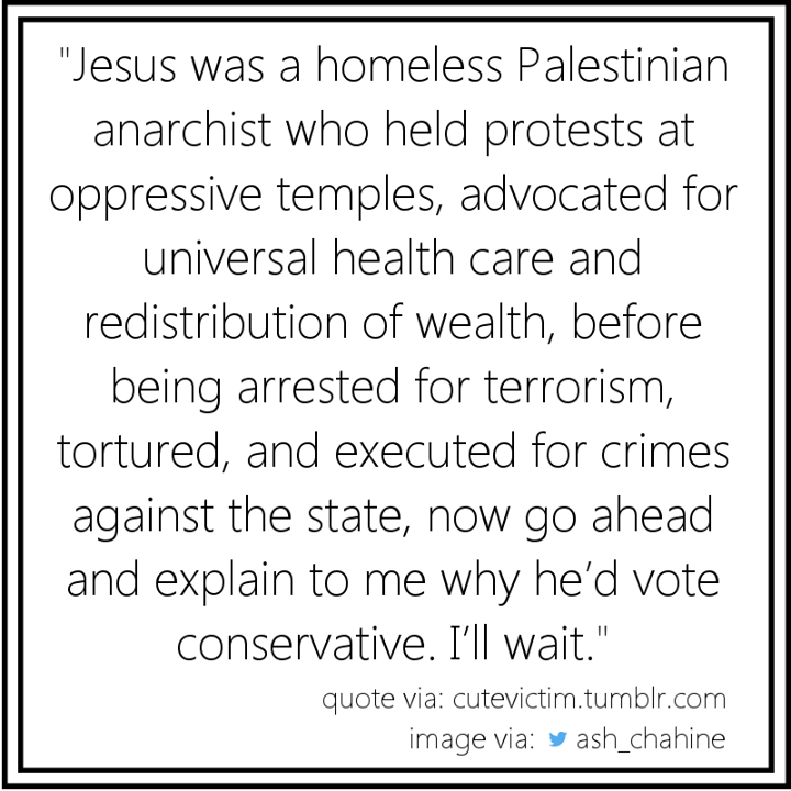 jesus was a homeless palestinian anarchist who held protests at oppressive temples, advocated for universal health care and redistribution of wealth, before being arrested for terrorism, tortured, and executed for crimes against
